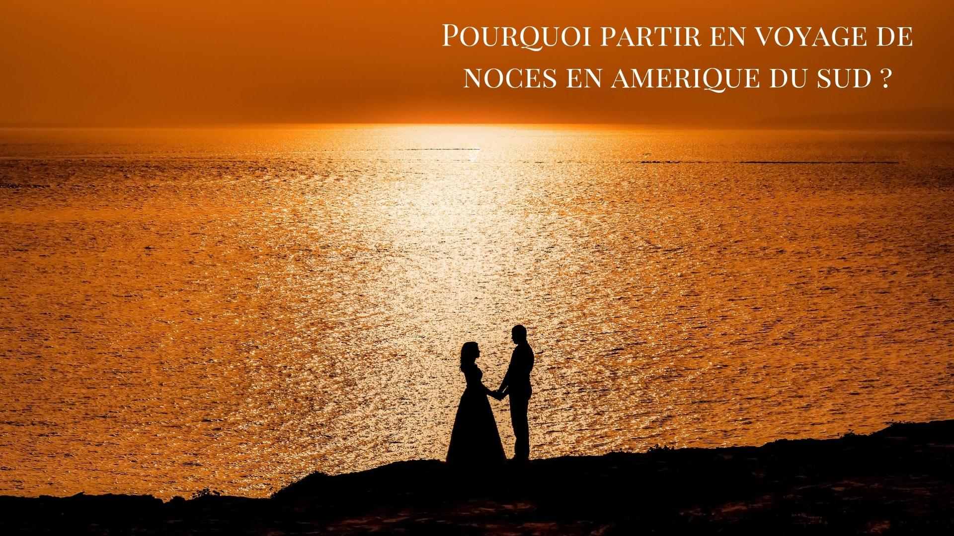 Pourquoi Partir En Amérique Du Sud Pour Votre  Voyage De Noces ?